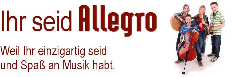 Ihr seid Allegro!  Weil Ihr einzigartig seid und Spaß an Musik habt.